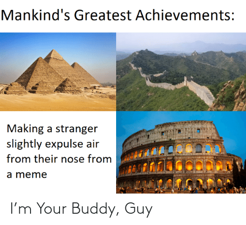 making a: Mankind's Greatest Achievements:  Making a stranger  slightly expulse air  from their nose from  a meme I'm Your Buddy, Guy