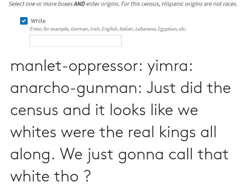 Gunman: manlet-oppressor: yimra:   anarcho-gunman:  Just did the census and it looks like we whites were the real kings all along.   We just gonna call that white tho ?