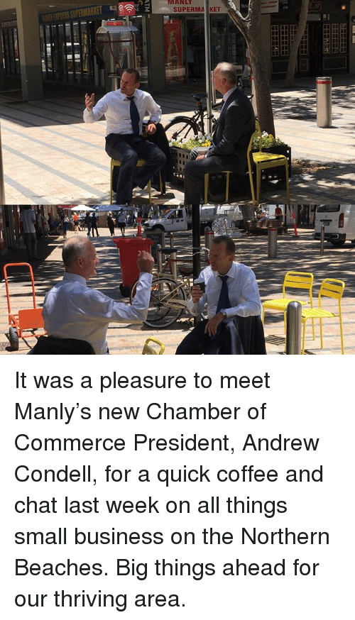 Dank, Beach, and Chat: MANLY  SUPERMA KET It was a pleasure to meet Manly's new Chamber of Commerce President, Andrew Condell, for a quick coffee and chat last week on all things small business on the Northern Beaches. Big things ahead for our thriving area.
