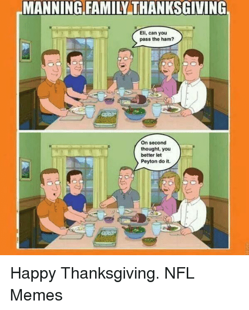 NFL: MANNING FAMILY THANKSGIVING  Eli, can you  pass the ham?  On second  thought, you  better let  Peyton do it. Happy Thanksgiving.   NFL Memes
