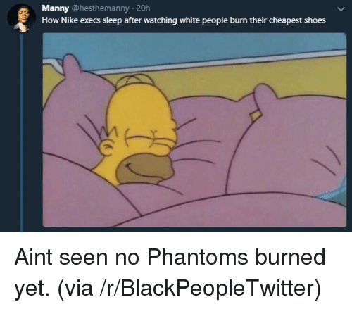 Blackpeopletwitter, Nike, and Shoes: Manny @hesthemanny 20h  How Nike execs sleep after watching white people burn their cheapest shoes Aint seen no Phantoms burned yet. (via /r/BlackPeopleTwitter)