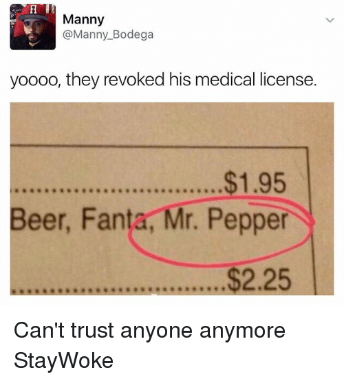 Beer, Fanta, and Funny: Manny  Manny Bodega  yoooo, they revoked his medical license.  $1.95  Beer, Fanta, Mr. Pepper  2.25 Can't trust anyone anymore StayWoke