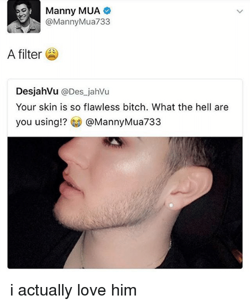 Bitch, Love, and Memes: Manny MUA  @MannyMua733  A filter  DesjahVu @Des jahVu  Your skin is so flawless bitch. What the hell are  you using!? @MannyMua733 i actually love him