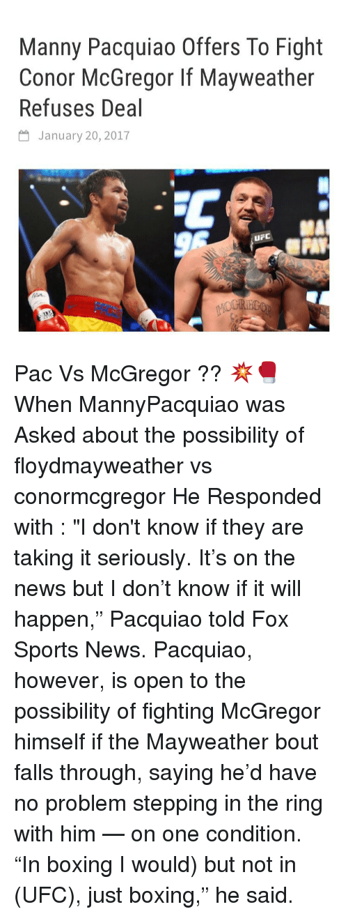 """Mannis: Manny Pacquiao Offers To Fight  Conor McGregor If Mayweather  Refuses Deal  January 20, 2017  uF Pac Vs McGregor ?? 💥🥊 When MannyPacquiao was Asked about the possibility of floydmayweather vs conormcgregor He Responded with : """"I don't know if they are taking it seriously. It's on the news but I don't know if it will happen,"""" Pacquiao told Fox Sports News. Pacquiao, however, is open to the possibility of fighting McGregor himself if the Mayweather bout falls through, saying he'd have no problem stepping in the ring with him — on one condition. """"In boxing I would) but not in (UFC), just boxing,"""" he said."""