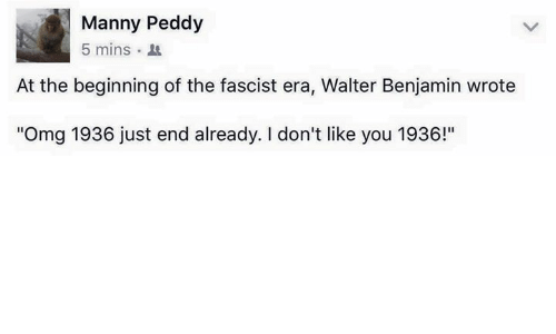 """Mannis: Manny Peddy  5 mins  At the beginning of the fascist era, Walter Benjamin wrote  """"Omg 1936 just end already. don't like you 1936!"""""""