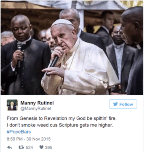 I Dont Smoke Weed: Manny Rutinel  @MannyRutinel  Follow  From Genesis to Revelation my God be spittin' fire.  I don't smoke weed cus Scripture gets me higher.  #PopeBars  8:50 PM-30 Nov 2015  524 395