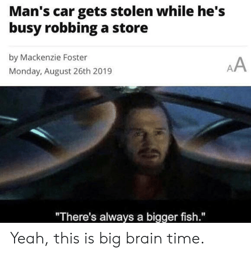 """mackenzie: Man's car gets stolen while he's  busy robbinga store  by Mackenzie Foster  AA  Monday, August 26th 2019  """"There's always a bigger fish."""" Yeah, this is big brain time."""