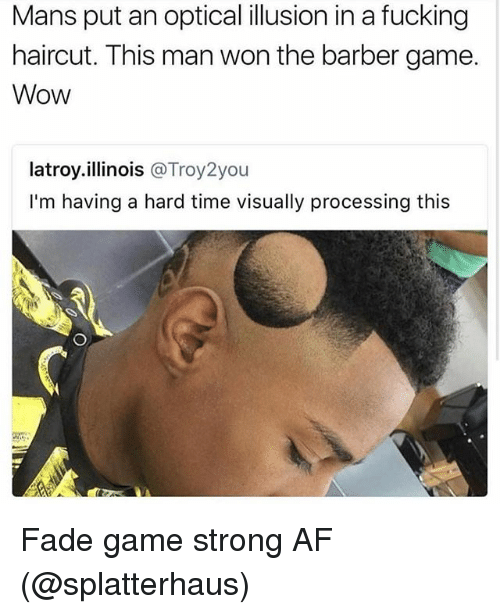 Af, Barber, and Fucking: Mans put an optical illusion in a fucking  haircut. This man won the barber game.  Wow  latroy.illinois @Troy2you  I'm having a hard time visually processing this Fade game strong AF (@splatterhaus)