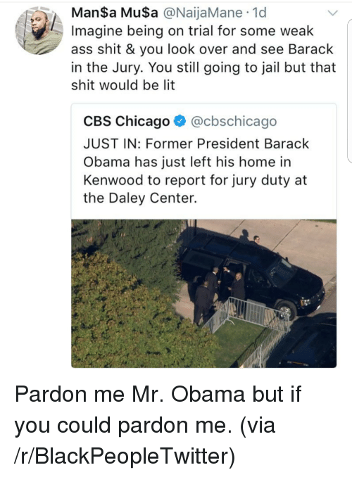 musa: ManSa MuSa @NaijaMane 1d  Imagine being on trial for some weak  ass shit & you look over and see Barack  in the Jury. You still going to jail but that  shit would be lit  CBS Chicago ^ @cbschicago  JUST IN: Former President Barack  Obama has just left his home in  Kenwood to report for jury duty at  the Daley Center. <p>Pardon me Mr. Obama but if you could pardon me. (via /r/BlackPeopleTwitter)</p>
