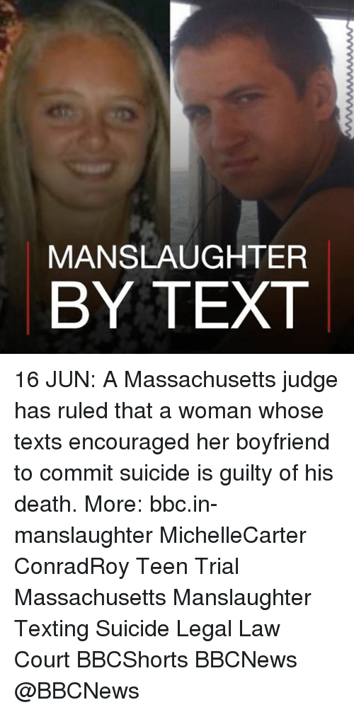 Memes, Texting, and Death: MANSLAUGHTER  BY TEXT 16 JUN: A Massachusetts judge has ruled that a woman whose texts encouraged her boyfriend to commit suicide is guilty of his death. More: bbc.in-manslaughter MichelleCarter ConradRoy Teen Trial Massachusetts Manslaughter Texting Suicide Legal Law Court BBCShorts BBCNews @BBCNews