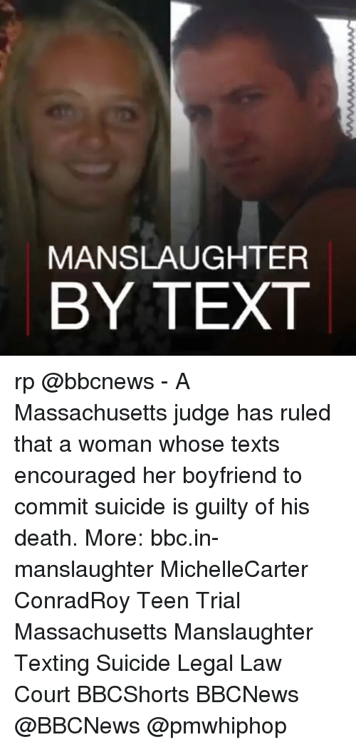 Memes, Texting, and Death: MANSLAUGHTER  BY TEXT rp @bbcnews - A Massachusetts judge has ruled that a woman whose texts encouraged her boyfriend to commit suicide is guilty of his death. More: bbc.in-manslaughter MichelleCarter ConradRoy Teen Trial Massachusetts Manslaughter Texting Suicide Legal Law Court BBCShorts BBCNews @BBCNews @pmwhiphop