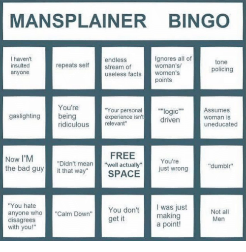 "disagrees: MANSPLAINER BINGO  I haven't  insulted  anyone  endless  stream of  useless facts women's  Ignores all of  woman's  tone  policing  repeats self  points  You're  Your personal""logic""Assumes  driven  gaslighting being  experience isn't  woman is  uneducated  ridiculous relevant""  Now I'M  the bad guyit that way""  FREE  SPACE  You're  just wrong  ""Didn't mean""well actually""  ""dumbir  You hate  anyone who""Calm Down""  disagrees  with you!""  You don't  get it  was just  making  a point!  Men"