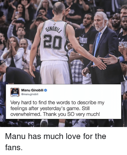 Love, Manu Ginobili, and Memes: Manu Ginobili  20  @manuginobili  Very hard to find the words to describe my  feelings after yesterday's game. Still  overwhelmed. Thank you SO very much! Manu has much love for the fans.