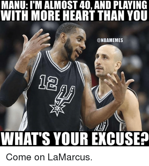 Nba, Heart, and You: MANU: I MALMOST 40, AND PLAYING  WITH MORE HEART THAN YOU  @NBAMEMES  WHAT S YOUR EXCUSE Come on LaMarcus.