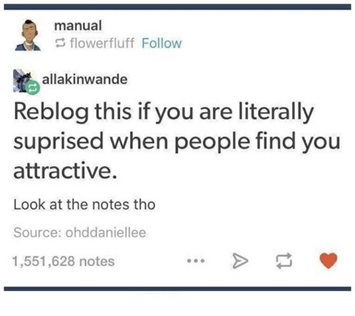 Flower, Humans of Tumblr, and Source: manual  flower fluff Follow  allakinwande  Reblog this if you are literally  suprised when people find you  attractive.  Look at the notes tho  Source: ohddaniellee  1,551,628 notes