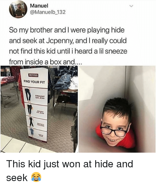 Memes, 🤖, and Box: Manuel  @Manuelb 132  So my brother and I were playing hide  and seek at Jcpenny, and really could  not find this kid until i heard a lil sneeze  from inside a box and..  PETITES  FIND YOUR FIT  STRAJGHT  IO EAN This kid just won at hide and seek 😂