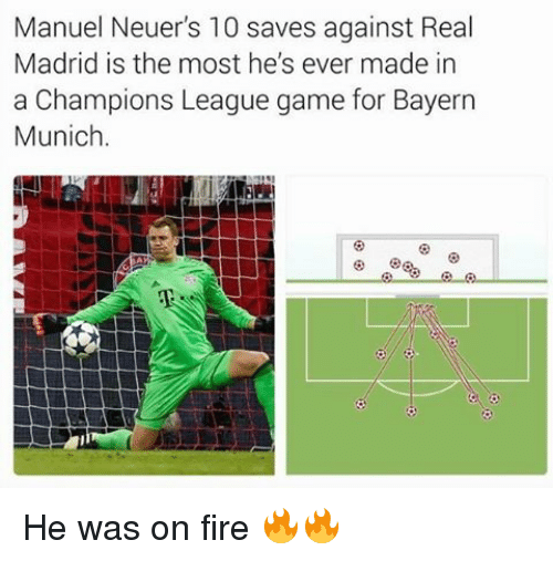 Fire, Memes, and Real Madrid: Manuel Neuer's 10 saves against Real  Madrid is the most he's ever made in  a Champions League game for Bayern  Munich. He was on fire 🔥🔥