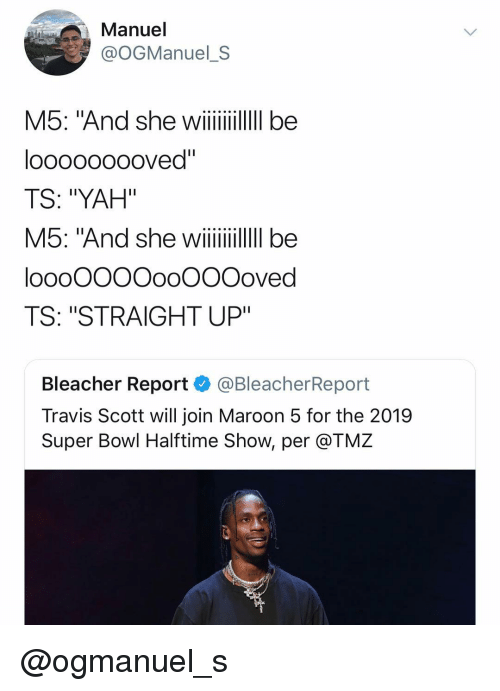 """Bleacher Report: Manuel  @OGManuel_S  M5: And she wii  looooooooved""""  TS: """"YAH""""  loooOOOOooOOOoved  TS: """"STRAIGHT UP""""  Bleacher Report @BleacherReport  Travis Scott will join Maroon 5 for the 2019  Super Bowl Halftime Show, per @TMZ @ogmanuel_s"""