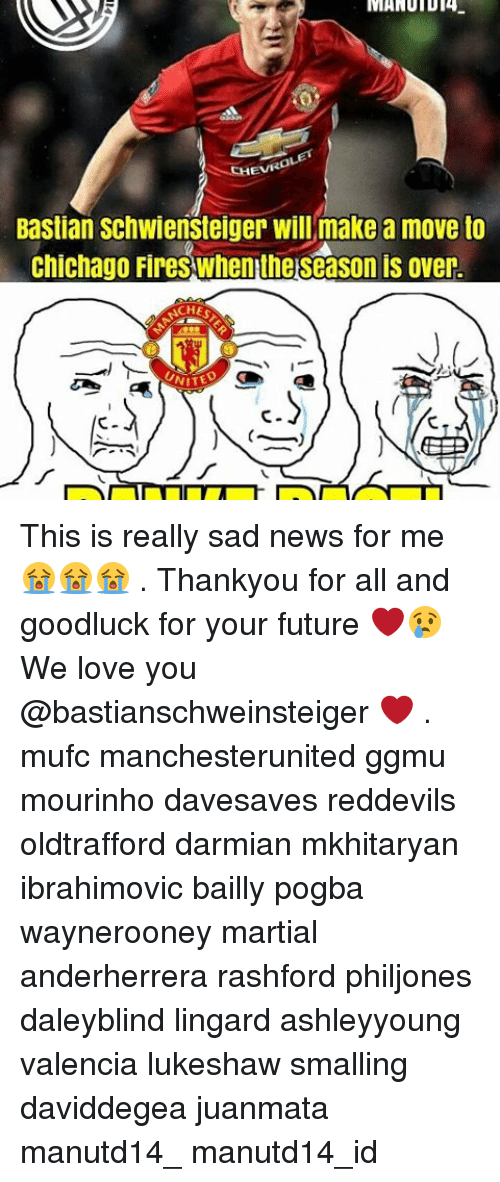 Memes, 🤖, and Make A: MANUIDT4  MANUID 4-  Bastian Schwiensteiger will make a move to  Chichago Fires when theseason is over.  CHER  NITED This is really sad news for me 😭😭😭 . Thankyou for all and goodluck for your future ❤😢 We love you @bastianschweinsteiger ❤ . mufc manchesterunited ggmu mourinho davesaves reddevils oldtrafford darmian mkhitaryan ibrahimovic bailly pogba waynerooney martial anderherrera rashford philjones daleyblind lingard ashleyyoung valencia lukeshaw smalling daviddegea juanmata manutd14_ manutd14_id