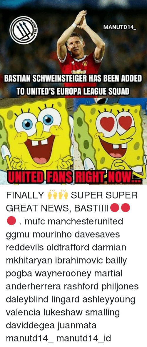Memes, Bastian Schweinsteiger, and 🤖: MANUTD14  BASTIAN SCHWEINSTEIGER HAS BEEN ADDED  TO UNITED'S EUROPA LEAGUE SQUAD  UNITED FANS RIGHT NOWS FINALLY 🙌🙌 SUPER SUPER GREAT NEWS, BASTIIII🔴🔴🔴 . mufc manchesterunited ggmu mourinho davesaves reddevils oldtrafford darmian mkhitaryan ibrahimovic bailly pogba waynerooney martial anderherrera rashford philjones daleyblind lingard ashleyyoung valencia lukeshaw smalling daviddegea juanmata manutd14_ manutd14_id