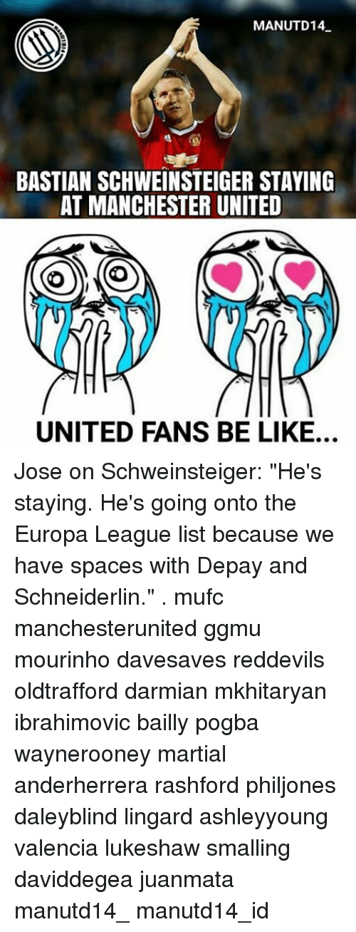 "Memes, Manchester United, and Manchester: MANUTD14  BASTIAN SCHWEINSTEIGER STAYING  AT MANCHESTER UNITED  UNITED FANS BE LIKE... Jose on Schweinsteiger: ""He's staying. He's going onto the Europa League list because we have spaces with Depay and Schneiderlin."" . mufc manchesterunited ggmu mourinho davesaves reddevils oldtrafford darmian mkhitaryan ibrahimovic bailly pogba waynerooney martial anderherrera rashford philjones daleyblind lingard ashleyyoung valencia lukeshaw smalling daviddegea juanmata manutd14_ manutd14_id"
