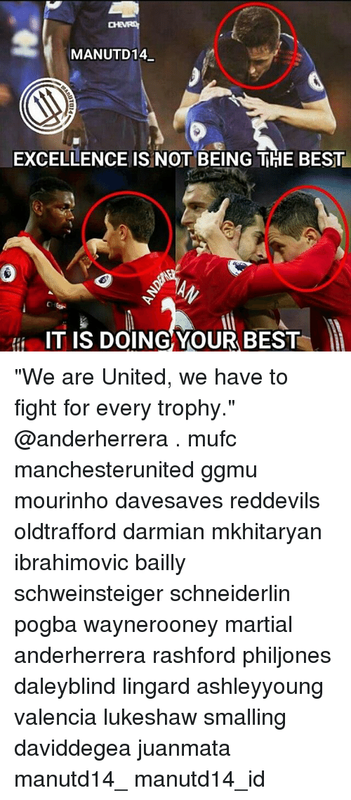 """Memes, Excel, and Martial: MANUTD14  EXCELLENCE ISINOT BEING THE BEST  IT IS DOING YOUR BEST """"We are United, we have to fight for every trophy."""" @anderherrera . mufc manchesterunited ggmu mourinho davesaves reddevils oldtrafford darmian mkhitaryan ibrahimovic bailly schweinsteiger schneiderlin pogba waynerooney martial anderherrera rashford philjones daleyblind lingard ashleyyoung valencia lukeshaw smalling daviddegea juanmata manutd14_ manutd14_id"""