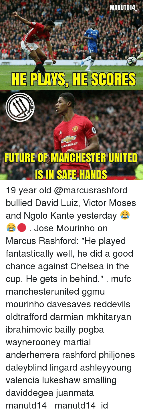 """Chelsea, Future, and Memes: MANUTD14  HE PLAYS HE SCORES  FUTURE OF MANCHESTER UNITED  IS IN SAFE HANDS 19 year old @marcusrashford bullied David Luiz, Victor Moses and Ngolo Kante yesterday 😂😂🔴 . Jose Mourinho on Marcus Rashford: """"He played fantastically well, he did a good chance against Chelsea in the cup. He gets in behind."""" . mufc manchesterunited ggmu mourinho davesaves reddevils oldtrafford darmian mkhitaryan ibrahimovic bailly pogba waynerooney martial anderherrera rashford philjones daleyblind lingard ashleyyoung valencia lukeshaw smalling daviddegea juanmata manutd14_ manutd14_id"""