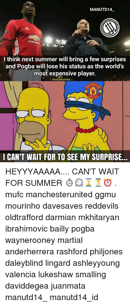 Memes, Summer, and José Mourinho: MANUTD14  I think next summer will bring a few surprises  and Pogba will lose his status as the world's  most expensive player.  Jose Mourinho  NITE  I CAN'T WAIT FOR TO SEE MY SURPRISE. HEYYYAAAAA.... CAN'T WAIT FOR SUMMER ⏱⏲⌛⏳⏰ . mufc manchesterunited ggmu mourinho davesaves reddevils oldtrafford darmian mkhitaryan ibrahimovic bailly pogba waynerooney martial anderherrera rashford philjones daleyblind lingard ashleyyoung valencia lukeshaw smalling daviddegea juanmata manutd14_ manutd14_id