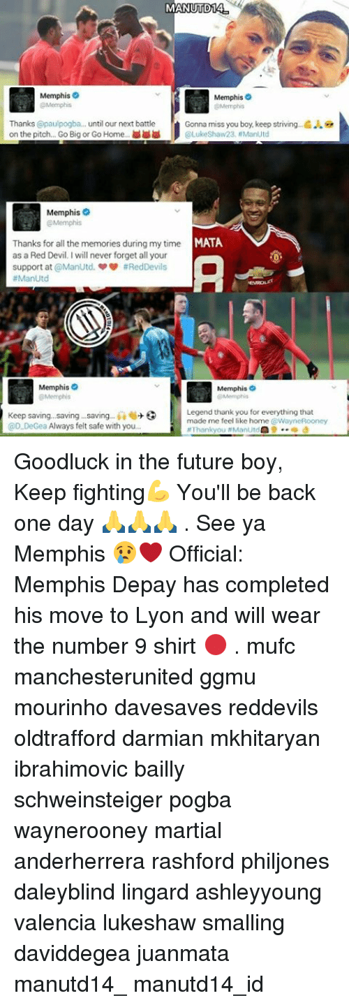 Memes, Devil, and Martial: MANUTD14  Memphis  Memphis  Memphis  Thanks @paulpogba... until our next battle  Gonna miss you boy, keep striving .G  on the pitch. Go Big or Go Home  Luke Shaw23, ManUtd  Memphis  MATA  Thanks for all the memories during my time  as a Red Devil I will never forget all your  support at ManUtd. #Red Devils  ManUtd  Memphis  Memphis  Memphis  Memphis  Legend thank you for everything that  Keep saving, saving saving  ii 6+  3  made me feel like home WayneRooney  @D.DeGea Always felt safe with you.  at Thank you #ManUtd  9 d Goodluck in the future boy, Keep fighting💪 You'll be back one day 🙏🙏🙏 . See ya Memphis 😢❤ Official: Memphis Depay has completed his move to Lyon and will wear the number 9 shirt 🔴 . mufc manchesterunited ggmu mourinho davesaves reddevils oldtrafford darmian mkhitaryan ibrahimovic bailly schweinsteiger pogba waynerooney martial anderherrera rashford philjones daleyblind lingard ashleyyoung valencia lukeshaw smalling daviddegea juanmata manutd14_ manutd14_id