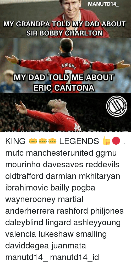 Memes, 🤖, and King: MANUTD14  MY GRANDPA TOLD MY DAD ABOUT  SIR BOBBY CHARLTON  ANTON  MY DAD TOLD ME ABOUT  ERIC CANTONA KING 👑👑👑 LEGENDS 👍🔴 . mufc manchesterunited ggmu mourinho davesaves reddevils oldtrafford darmian mkhitaryan ibrahimovic bailly pogba waynerooney martial anderherrera rashford philjones daleyblind lingard ashleyyoung valencia lukeshaw smalling daviddegea juanmata manutd14_ manutd14_id