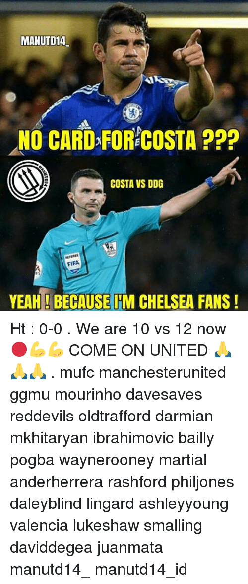 Chelsea, Memes, and Martial: MANUTD14  NO CARD FORECOSTA  P??  COSTA VS DDG  FIFA  YEAH BECAUSE IM CHELSEA FANS! Ht : 0-0 . We are 10 vs 12 now 🔴💪💪 COME ON UNITED 🙏🙏🙏 . mufc manchesterunited ggmu mourinho davesaves reddevils oldtrafford darmian mkhitaryan ibrahimovic bailly pogba waynerooney martial anderherrera rashford philjones daleyblind lingard ashleyyoung valencia lukeshaw smalling daviddegea juanmata manutd14_ manutd14_id