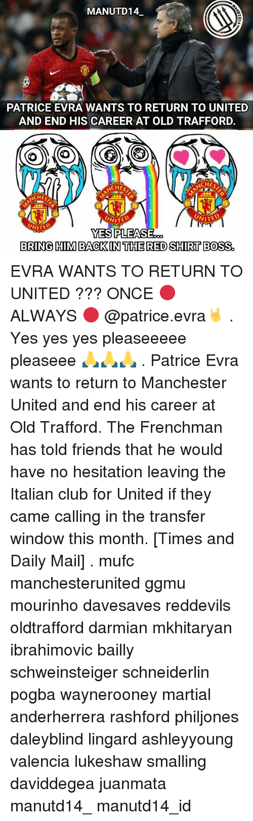 Memes, Windows, and Manchester United: MANUTD14.  PATRICE EVRA WANTS TO RETURN TO UNITED  AND END HIS CAREER AT OLD TRAFFORD.  ACHES  CHEF  UNITE  NITED  NITED  YES PLEASE  BRING HIM BACK IN THE RED SHIRT BOSS EVRA WANTS TO RETURN TO UNITED ??? ONCE 🔴 ALWAYS 🔴 @patrice.evra🤘 . Yes yes yes pleaseeeee pleaseee 🙏🙏🙏 . Patrice Evra wants to return to Manchester United and end his career at Old Trafford. The Frenchman has told friends that he would have no hesitation leaving the Italian club for United if they came calling in the transfer window this month. [Times and Daily Mail] . mufc manchesterunited ggmu mourinho davesaves reddevils oldtrafford darmian mkhitaryan ibrahimovic bailly schweinsteiger schneiderlin pogba waynerooney martial anderherrera rashford philjones daleyblind lingard ashleyyoung valencia lukeshaw smalling daviddegea juanmata manutd14_ manutd14_id