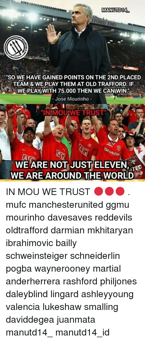"""Memes, José Mourinho, and Martial: MANUTD14  TFORD  """"So WE HAVE GAINED POINTS ON THE 2ND PLACED  TEAM & WE PLAY THEM AT OLD TRAFFORD. IF  WE PLAY WITH 75.000 THEN WE CANIWIN.  Jose Mourinho  """"INMOUWE TRUST  HARP.  WE ARE NOT JUST ELEVEN  'ITED  WE ARE AROUND THE WORLD IN MOU WE TRUST 🔴🔴🔴 . mufc manchesterunited ggmu mourinho davesaves reddevils oldtrafford darmian mkhitaryan ibrahimovic bailly schweinsteiger schneiderlin pogba waynerooney martial anderherrera rashford philjones daleyblind lingard ashleyyoung valencia lukeshaw smalling daviddegea juanmata manutd14_ manutd14_id"""