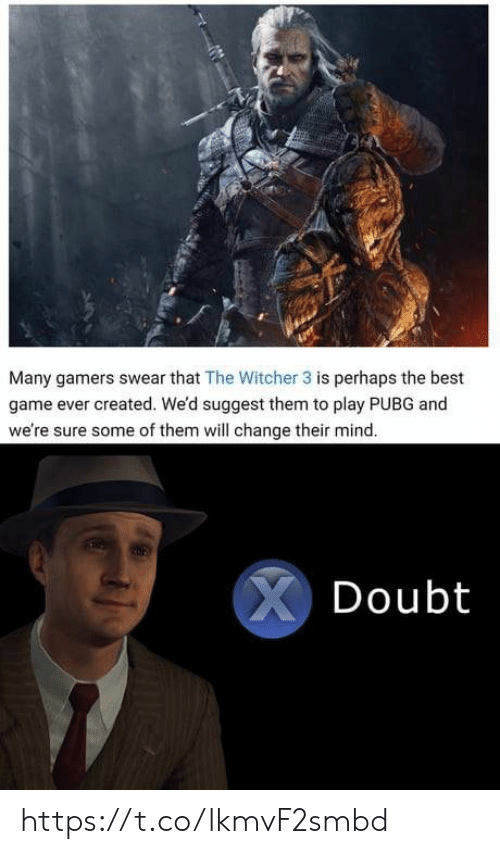 Suggest: Many gamers swear that The Witcher 3 is perhaps the best  game ever created. We'd suggest them to play PUBG and  we're sure some of them will change their mind.  XDoubt https://t.co/lkmvF2smbd