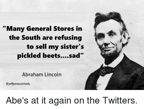 """beet: """"Many General Stores in  the South are refusing  to sell my sister's  pickled beets....sad""""  Abraham Lincoln  @jeffionescomedy Abe's at it again on the Twitters."""