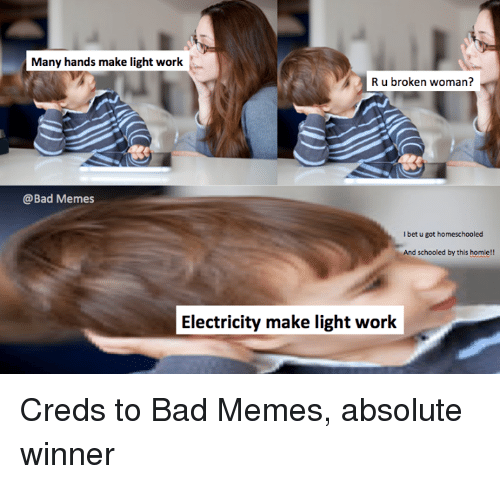 Bad, Homie, and I Bet: Many hands make light work  R u broken woman?  @Bad Memes  I bet u got homeschooled  And schooled by this homie!!  Electricity make light work Creds to Bad Memes, absolute winner