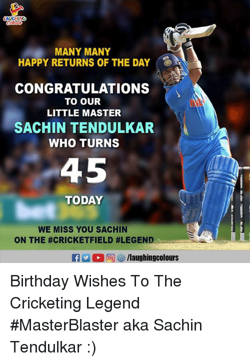 Birthday, Congratulations, and Happy: MANY MANY  HAPPY RETURNS OF THE DAY  CONGRATULATIONS  TO OUR  LITTLE MASTER  SACHIN TENDULKAR  WHO TURNS  45  TODAY  WE MISS YOU SACHIN  ON THE #CRICKETFIELD #LEGEND  0回够/laughingcolours Birthday Wishes To The Cricketing Legend #MasterBlaster aka Sachin Tendulkar :)