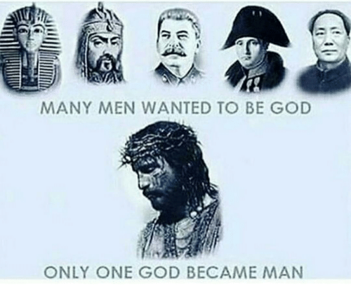 God, Memes, and Only One: MANY MEN WANTED TO BE GOD  ONLY ONE GOD BECAME MAN