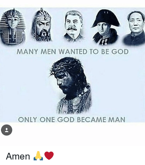 God, Memes, and Only One: MANY MEN WANTED TO BE GOD  ONLY ONE GOD BECAME MAN Amen 🙏❤️