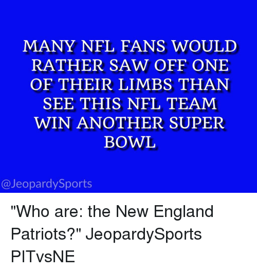 "New England Patriot: MANY NFL FANS WOULD  RATHER SAW OFF ONE  OF THEIR LIMBS THAN  SEE THIS NFL TEAM  WIN ANOTHER SUPER  BOWL  @Jeopardy Sports ""Who are: the New England Patriots?"" JeopardySports PITvsNE"