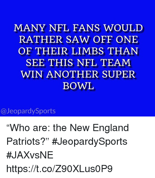 "England, New England Patriots, and Nfl: MANY NFL FANS WOULD  RATHER SAW OFF ONE  OF THEIR LIMBS THAN  SEE THIS NFL TEAM  WIN ANOTHER SUPER  BOWL  @JeopardySports ""Who are: the New England Patriots?"" #JeopardySports #JAXvsNE https://t.co/Z90XLus0P9"