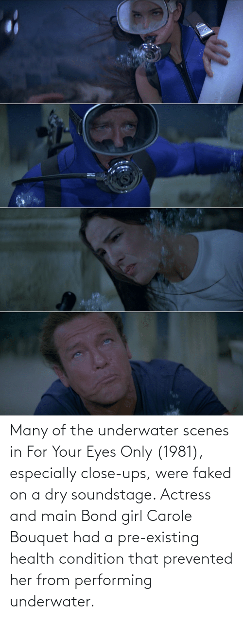 scenes: Many of the underwater scenes in For Your Eyes Only (1981), especially close-ups, were faked on a dry soundstage. Actress and main Bond girl Carole Bouquet had a pre-existing health condition that prevented her from performing underwater.