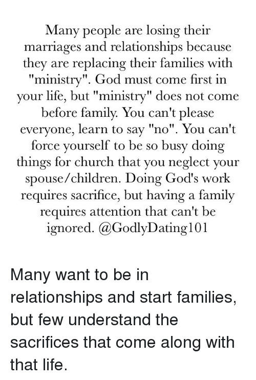 "Children, Church, and Family: Many people are losing their  marriages and relationships because  they are replacing their families with  ministry"". God must come first in  your life, but ""ministry"" does not come  before family. You can't please  everyone, learn to say ""no"". You can't  force yourself to be so busy doing  things for church that you neglect your  spouse/children. Doing God's work  requires sacrifice, but having a family  requires attention that can't be  ignored. (a GodlyDating101 Many want to be in relationships and start families, but few understand the sacrifices that come along with that life."