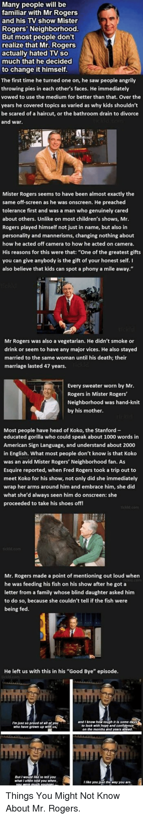 """fred rogers: Many people will be  familiar with Mr Rogers  and his TV show Mister  Rogers' Neighborhood  But most people don't  realize that Mr. Rogers  actually hated TV so  much that he decided  to change it himself  The first time he turned one on, he saw people angrily  throwing pies in each other's faces. He immediately  vowed to use the medium for better than that. Over the  years he covered topics as varied as why kids shouldn't  be scared of a haircut, or the bathroom drain to divorce  and wa  Mister Rogers seems to have been almost exactly the  same off-screen as he was onscreen. He preached  tolerance first and was a man who genuinely cared  about others. Unlike on most children's shows, Mr  Rogers played himself not just in name, but also in  personality and mannerisms, changing nothing about  how he acted off camera to how he acted on camera.  His reasons for this were that: """"One of the greatest gifts  you can give anybody is the gift of your honest self. I  also believe that kids can spot a phony a mile away.""""  Rogers was also a vegetarian. He didn't smoke or  drink or seem to have any major vices. He also stayed  married to the same woman until his death; their  marriage lasted 47 years.  Every sweater worn by Mr  Rogers in Mister Rogers  Neighborhood was hand-knit  by his mother  Most people have head of Koko, the Stanford-  educated gorilla who could speak about 1000 words in  American Sign Language, and understand about 2000  in English. What most people don't know is that Koko  was an avid Mister Rogers' Neighborhood fan. As  Esquire reported, when Fred Rogers took a trip out to  meet Koko for his show, not only did she immediately  wrap her arms around him and embrace him, she did  what she'd always seen him do onscreen: she  proceeded to take his shoes off  Mr. Rogers made a point of mentioning out loud when  e was feeding his fish on his show after he got a  letter from a family whose blind daughter asked him  to do so, because she couldn't tell"""