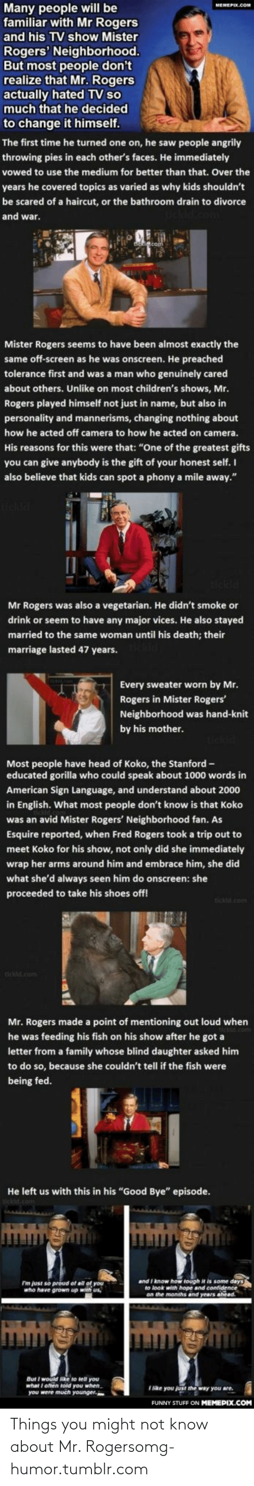 """fred rogers: Many people will be  familiar with Mr Rogers  MEMEPEX.COM  and his TV show Mister  Rogers' Neighborhood.  But most people don't  realize that Mr. Rogers  actually hated TV so  much that he decided  to change it himself.  The first time he turned one on, he saw people angrily  throwing pies in each other's faces. He immediately  vowed to use the medium for better than that. Over the  years he covered topics as varied as why kids shouldn't  be scared of a haircut, or the bathroom drain to divorce  and war.  Mister Rogers seems to have been almost exactly the  same off-screen as he was onscreen. He preached  tolerance first and was a man who genuinely cared  about others. Unlike on most children's shows, Mr.  Rogers played himself not just in name, but also in  personality and mannerisms, changing nothing about  how he acted off camera to how he acted on camera.  His reasons for this were that: """"One of the greatest gifts  you can give anybody is the gift of your honest self. I  also believe that kids can spot a phony a mile away.""""  Mr Rogers was also a vegetarian. He didn't smoke or  drink or seem to have any major vices. He also stayed  married to the same woman until his death; their  marriage lasted 47 years.  Every sweater worn by Mr.  Rogers in Mister Rogers'  Neighborhood was hand-knit  by his mother.  Most people have head of Koko, the Stanford -  educated gorilla who could speak about 1000 words in  American Sign Language, and understand about 2000  in English. What most people don't know is that Koko  was an avid Mister Rogers' Neighborhood fan. As  Esquire reported, when Fred Rogers took a trip out to  meet Koko for his show, not only did she immediately  wrap her arms around him and embrace him, she did  what she'd always seen him do onscreen: she  proceeded to take his shoes off!  tickld.com  tickd.com  Mr. Rogers made a point of mentioning out loud when  he was feeding his fish on his show after he got a  letter from a family whose blind daugh"""