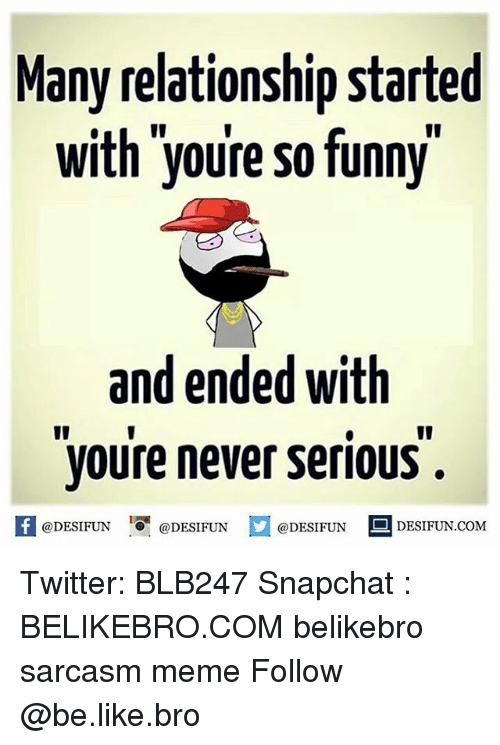 So Funny Sarcastic Meme : Many relationship started with youre so funny and ended