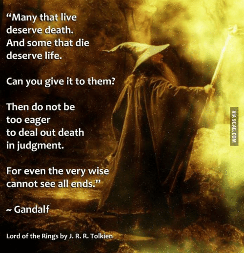 """lord of the ring: """"Many that live  deserve death.  And some that die  deserve life.  Can you give it to them?  Then do not be  too eager  to deal out death  in judgment.  For even the very wise  cannot see all ends.""""  Gandalf  Lord of the Rings by J. R. R. Tolkien"""