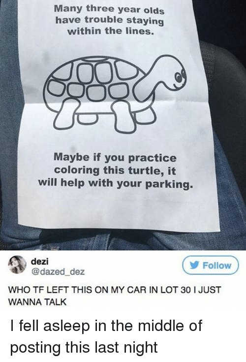 Memes, Help, and The Middle: Many three year olds  have trouble staying  within the lines.  Maybe if you practice  coloring this turtle, it  will help with your parking.  dezi  @dazed_dez  Follow  WHO TF LEFT THIS ON MY CAR IN LOT 30 I JUST  WANNA TALK I fell asleep in the middle of posting this last night