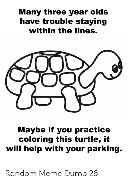Coloring: Many three year olds  have trouble staying  within the lines.  Maybe if you practice  coloring this turtle, it  will help with your parking. Random Meme Dump 28
