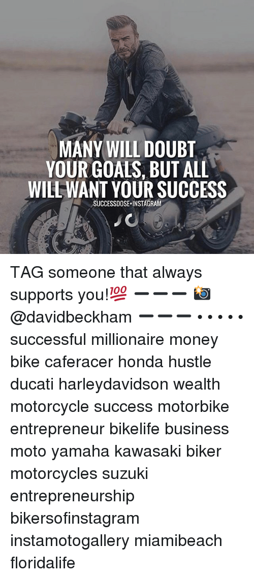 Goals, Honda, and Instagram: MANY WILL DOUBT  YOUR GOALS, BUT ALL  WILL WANT YOUR SUCCESS  SUCCESSDOSE.INSTAGRAM TAG someone that always supports you!💯 ➖➖➖ 📸 @davidbeckham ➖➖➖ • • • • • successful millionaire money bike caferacer honda hustle ducati harleydavidson wealth motorcycle success motorbike entrepreneur bikelife business moto yamaha kawasaki biker motorcycles suzuki entrepreneurship bikersofinstagram instamotogallery miamibeach floridalife